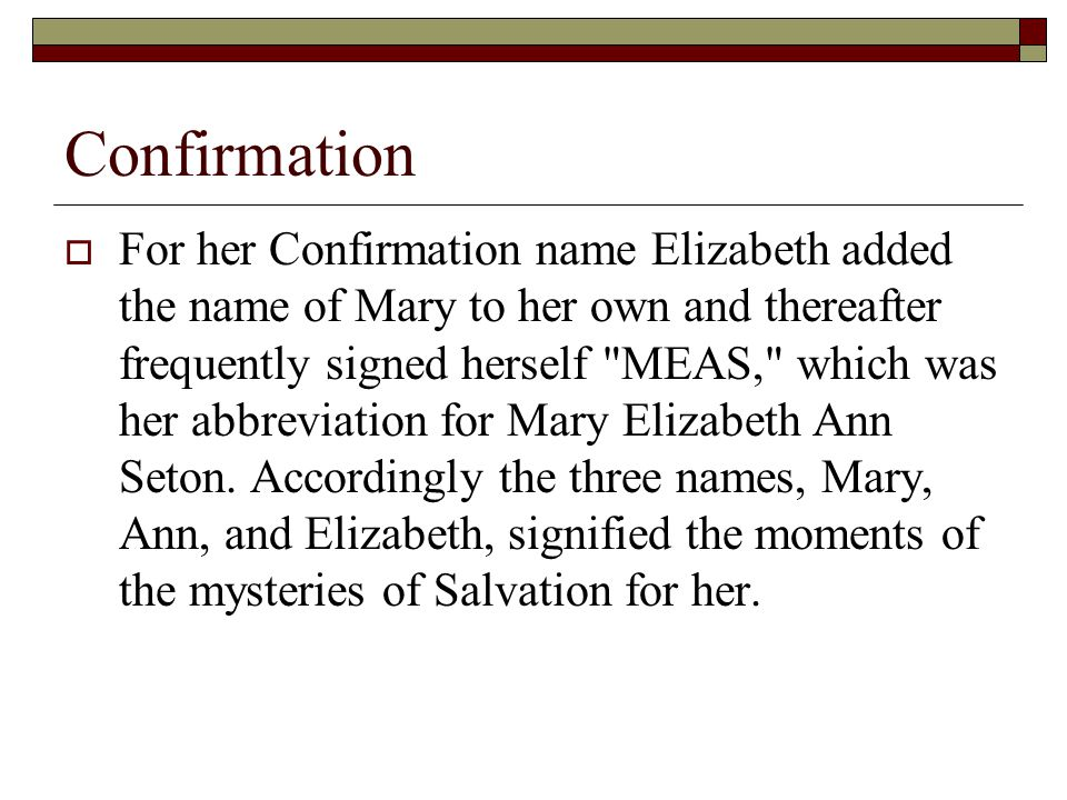Confirmation  For her Confirmation name Elizabeth added the name of Mary to her own and thereafter frequently signed herself MEAS, which was her abbreviation for Mary Elizabeth Ann Seton.