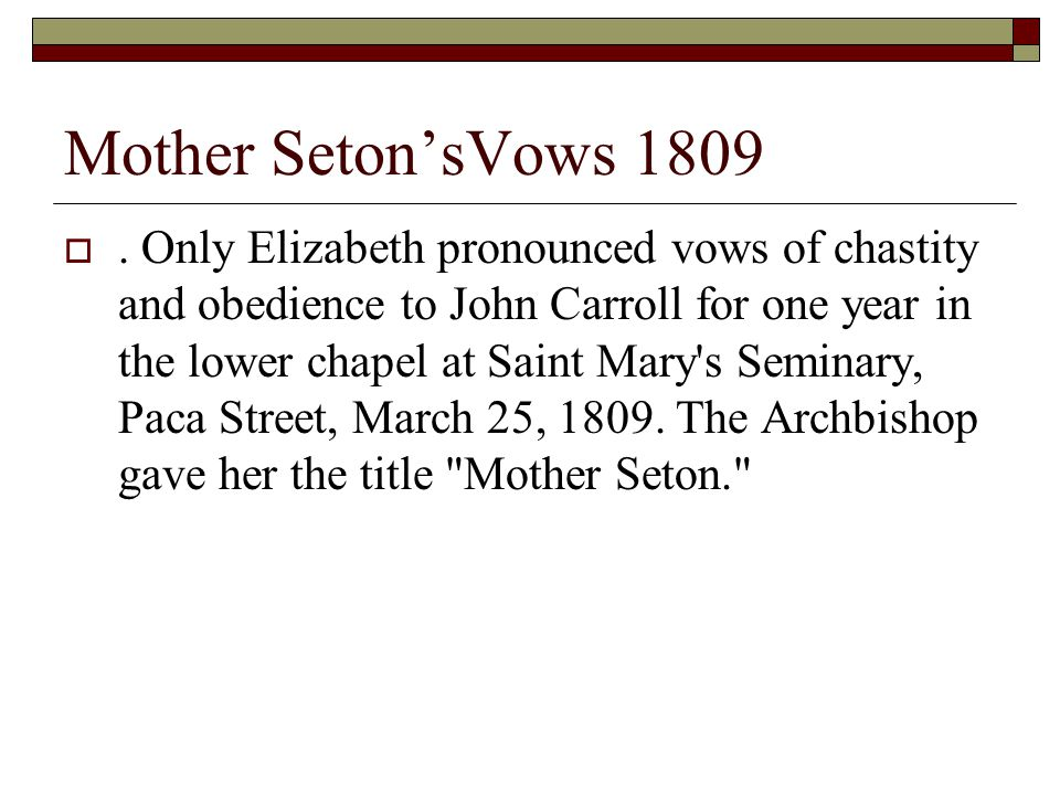 Mother Seton'sVows 1809 . Only Elizabeth pronounced vows of chastity and obedience to John Carroll for one year in the lower chapel at Saint Mary's S