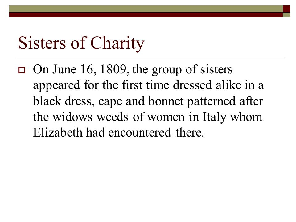 Sisters of Charity  On June 16, 1809, the group of sisters appeared for the first time dressed alike in a black dress, cape and bonnet patterned after the widows weeds of women in Italy whom Elizabeth had encountered there.