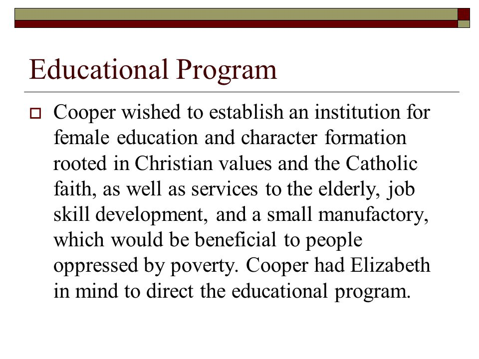 Educational Program  Cooper wished to establish an institution for female education and character formation rooted in Christian values and the Catholic faith, as well as services to the elderly, job skill development, and a small manufactory, which would be beneficial to people oppressed by poverty.