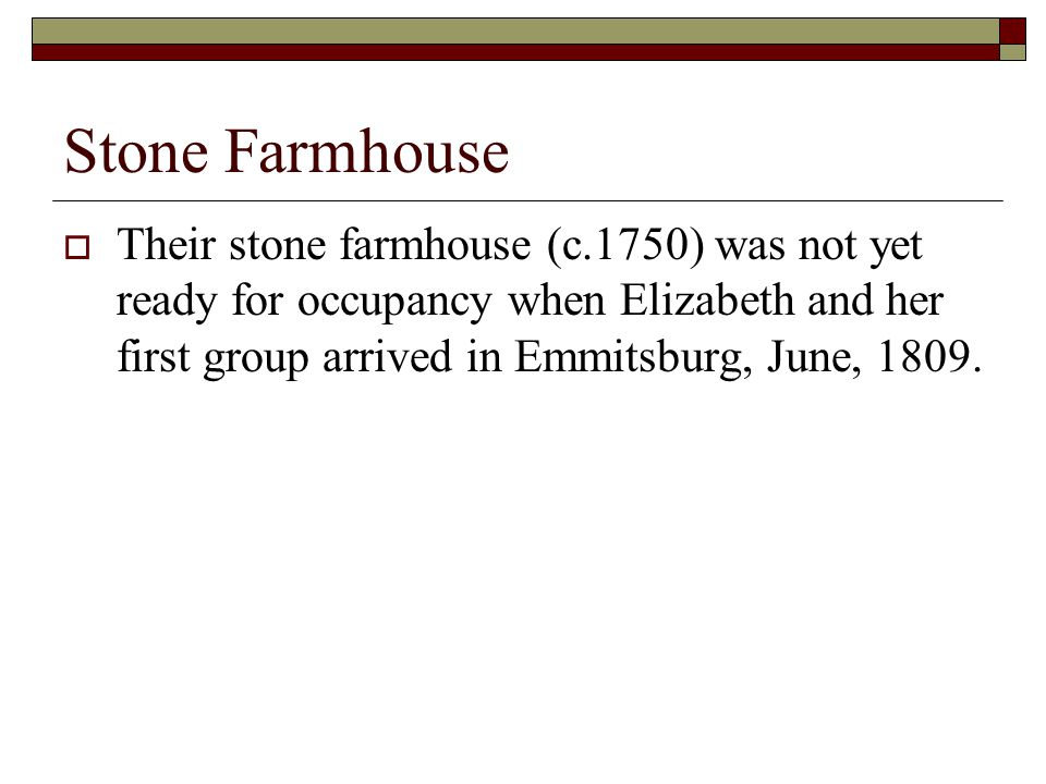 Stone Farmhouse  Their stone farmhouse (c.1750) was not yet ready for occupancy when Elizabeth and her first group arrived in Emmitsburg, June, 1809.