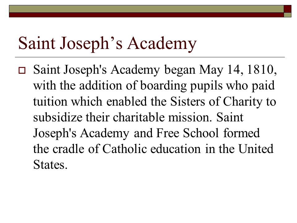 Saint Joseph's Academy  Saint Joseph s Academy began May 14, 1810, with the addition of boarding pupils who paid tuition which enabled the Sisters of Charity to subsidize their charitable mission.