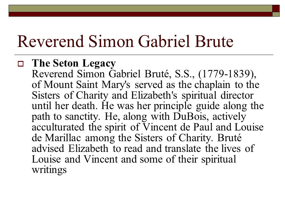 Reverend Simon Gabriel Brute  The Seton Legacy Reverend Simon Gabriel Bruté, S.S., (1779-1839), of Mount Saint Mary s served as the chaplain to the Sisters of Charity and Elizabeth s spiritual director until her death.