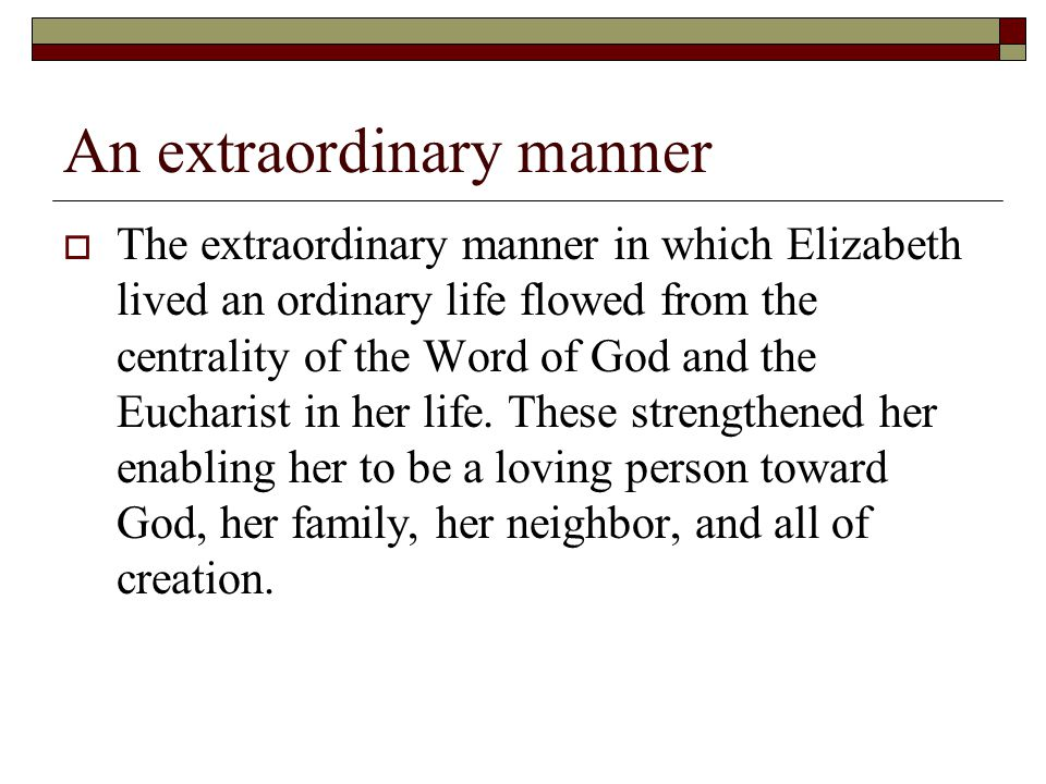 An extraordinary manner  The extraordinary manner in which Elizabeth lived an ordinary life flowed from the centrality of the Word of God and the Eucharist in her life.