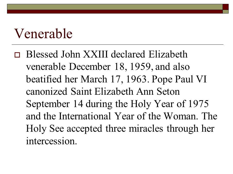Venerable  Blessed John XXIII declared Elizabeth venerable December 18, 1959, and also beatified her March 17, 1963. Pope Paul VI canonized Saint Eli