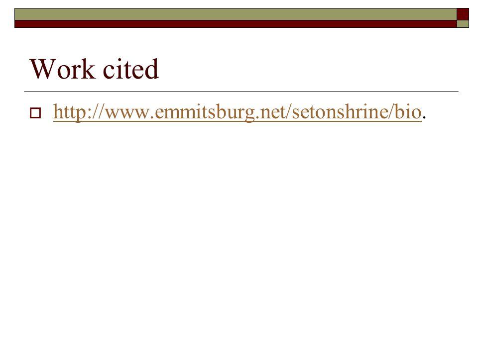 Work cited  http://www.emmitsburg.net/setonshrine/bio. http://www.emmitsburg.net/setonshrine/bio