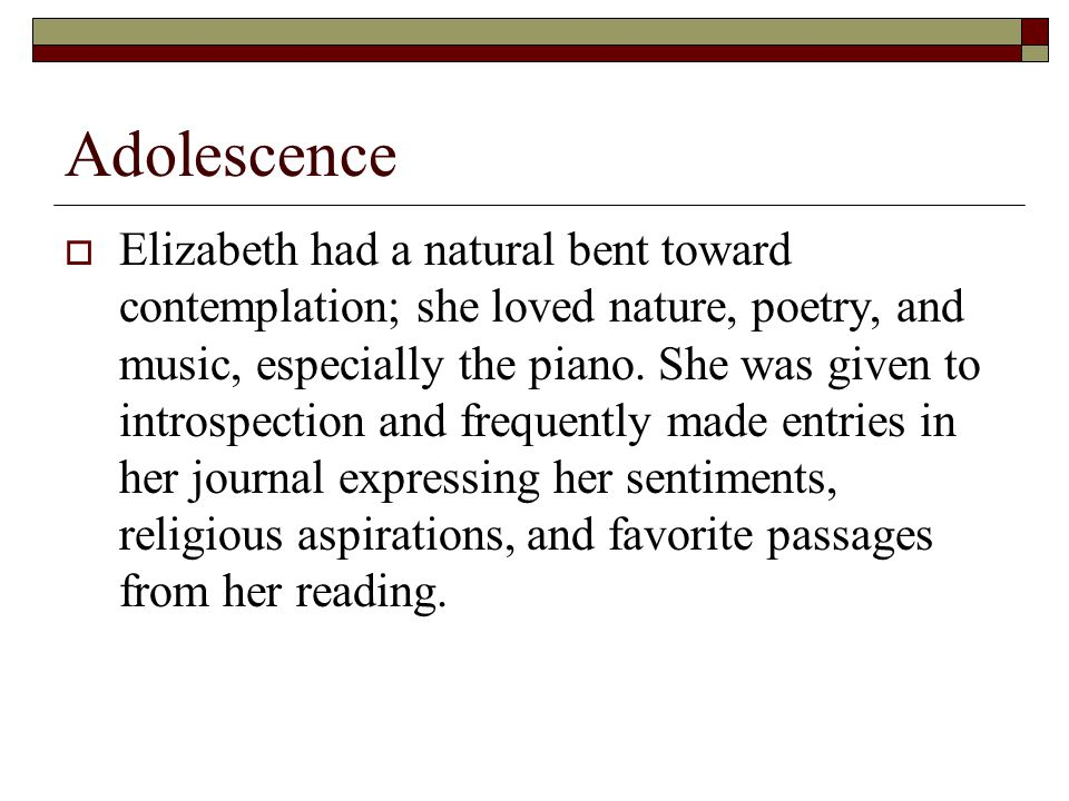 Adolescence  Elizabeth had a natural bent toward contemplation; she loved nature, poetry, and music, especially the piano.