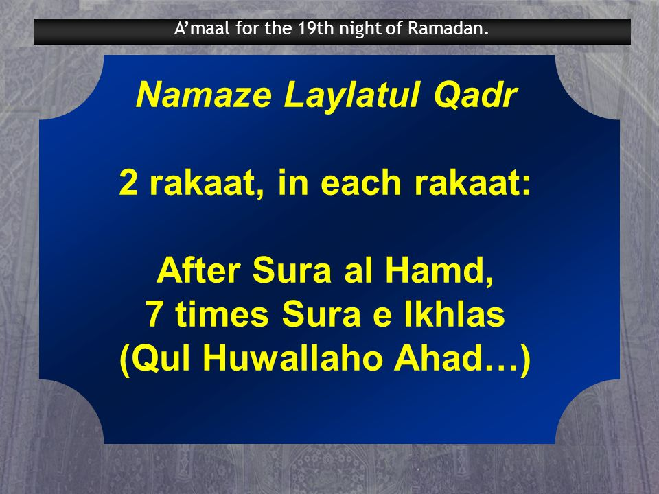 Namaze Laylatul Qadr 2 rakaat, in each rakaat: After Sura al Hamd, 7 times Sura e Ikhlas (Qul Huwallaho Ahad…) A'maal for the 19th night of Ramadan.