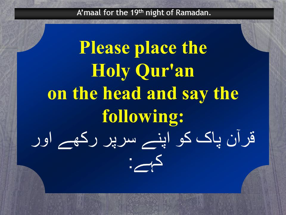 Please place the Holy Qur an on the head and say the following: قرآن پاک کو اپنے سرپر رکھے اور کہے: A'maal for the 19 th night of Ramadan.