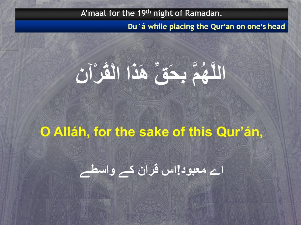 اللَّهُمَّ بِحَقِّ هَذَا الْقُرْآنِ O Alláh, for the sake of this Qur'án, اے معبود!اس قرآن کے واسطے Du` á while placing the Qur ' an on one ' s head A'maal for the 19 th night of Ramadan.
