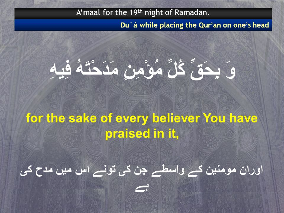وَ بِحَقِّ كُلِّ مُؤْمِنٍ مَدَحْتَهُ فِيهِ for the sake of every believer You have praised in it, اوران مومنین کے واسطے جن کی تونے اس میں مدح کی ہے Du` á while placing the Qur ' an on one ' s head A'maal for the 19 th night of Ramadan.