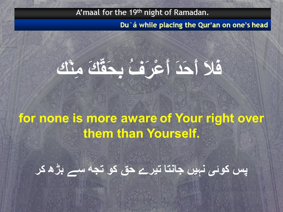 فَلاَ أَحَدَ أَعْرَفُ بِحَقِّكَ مِنْك for none is more aware of Your right over them than Yourself.