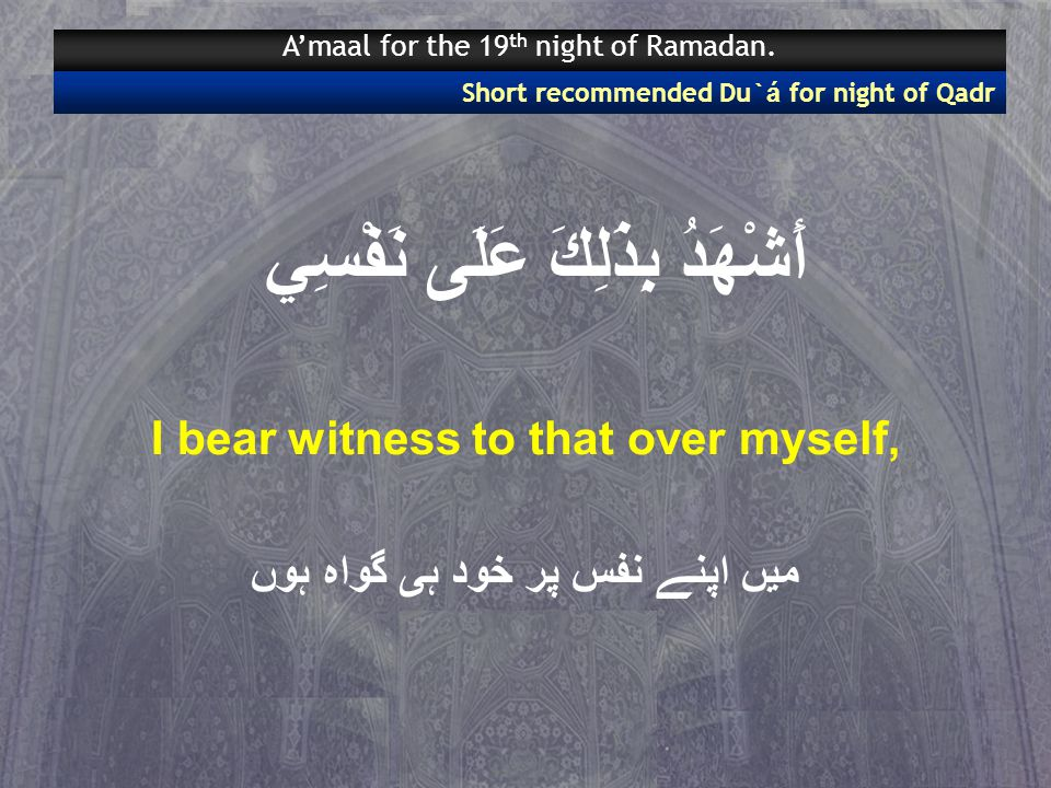 أَشْهَدُ بِذَلِكَ عَلَى نَفْسِي I bear witness to that over myself, میں اپنے نفس پر خود ہی گواہ ہوں Short recommended Du` á for night of Qadr A'maal for the 19 th night of Ramadan.
