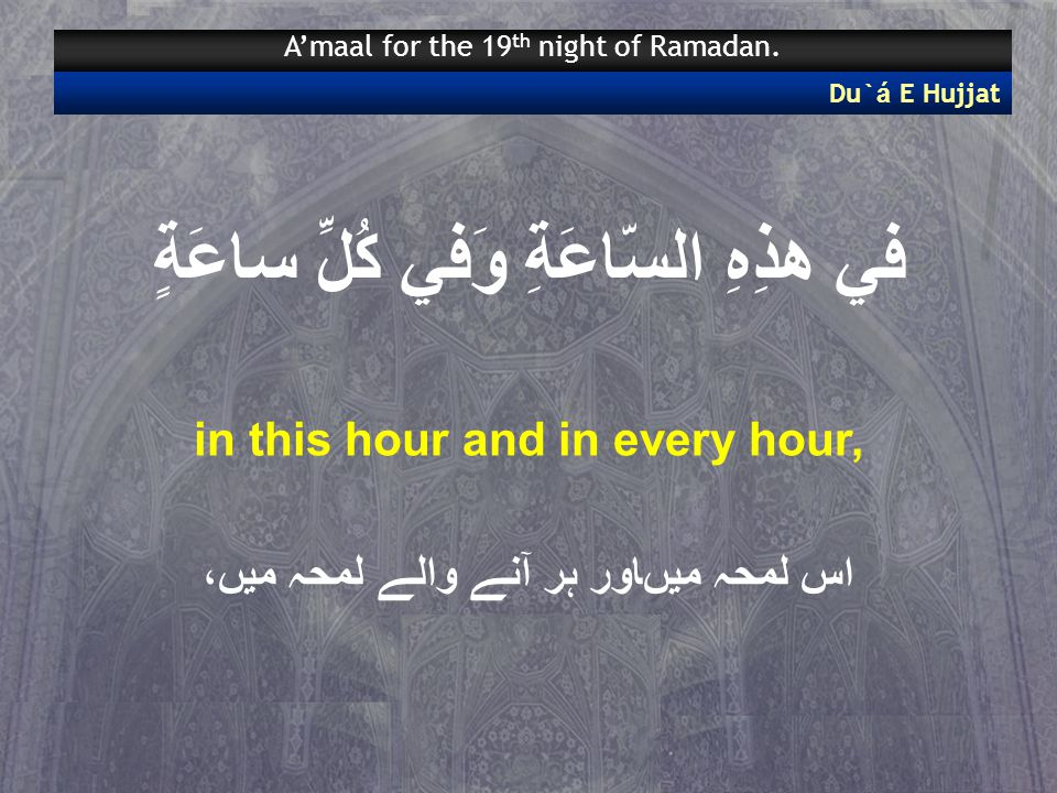 في هذِهِ السّاعَةِ وَفي كُلِّ ساعَةٍ in this hour and in every hour, اس لمحہ میںاور ہر آنے والے لمحہ میں، Du` á E Hujjat A'maal for the 19 th night of Ramadan.