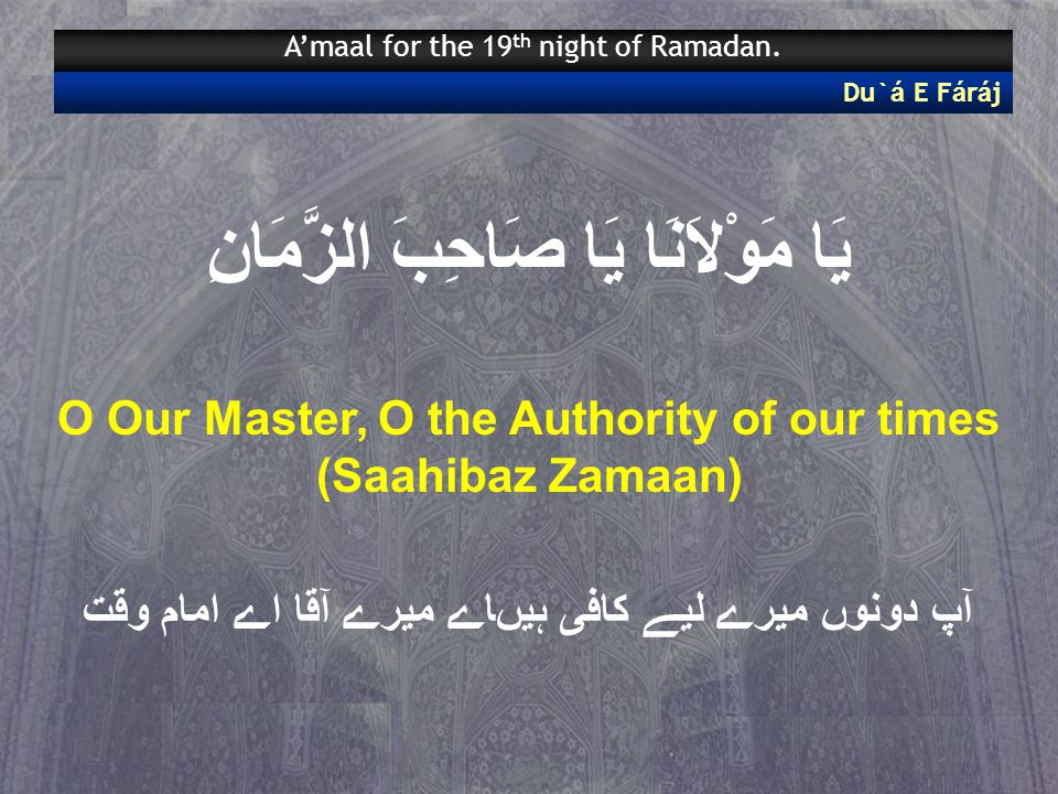 يَا مَوْلاَنَا يَا صَاحِبَ الزَّمَانِ O Our Master, O the Authority of our times (Saahibaz Zamaan) آپ دونوں میرے لیے کافی ہیںاے میرے آقا اے امام وقت Du` á E F á r á j A'maal for the 19 th night of Ramadan.