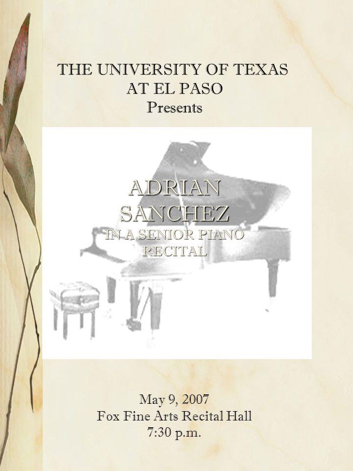 THE UNIVERSITY OF TEXAS AT EL PASO Presents ADRIAN SANCHEZ IN A SENIOR PIANO RECITAL May 9, 2007 Fox Fine Arts Recital Hall 7:30 p.m.