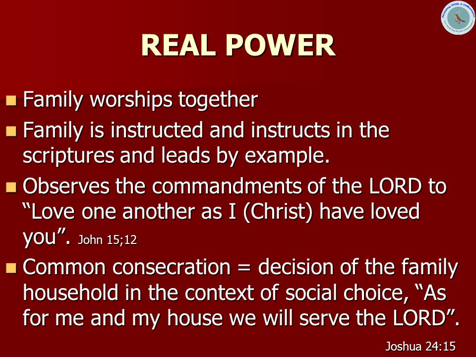 REAL POWER Family worships together Family worships together Family is instructed and instructs in the scriptures and leads by example.