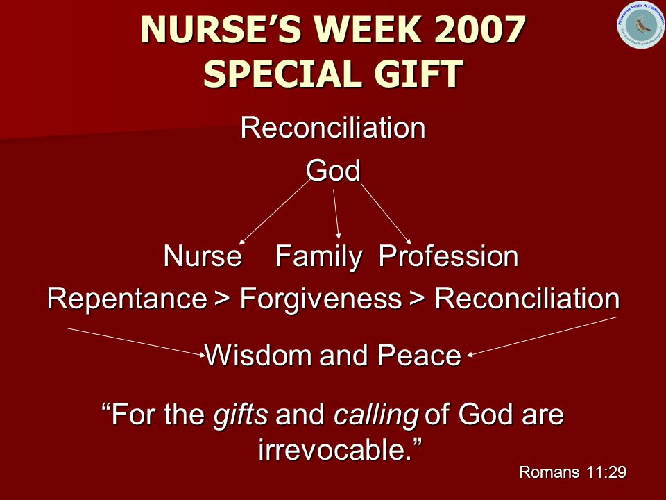 NURSE'S WEEK 2007 SPECIAL GIFT ReconciliationGod Nurse Family Profession Nurse Family Profession Repentance > Forgiveness > Reconciliation Wisdom and Peace For the gifts and calling of God are irrevocable. Romans 11:29
