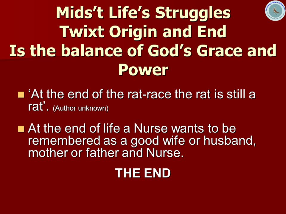 Mids't Life's Struggles Twixt Origin and End Is the balance of God's Grace and Power 'At the end of the rat-race the rat is still a rat'.