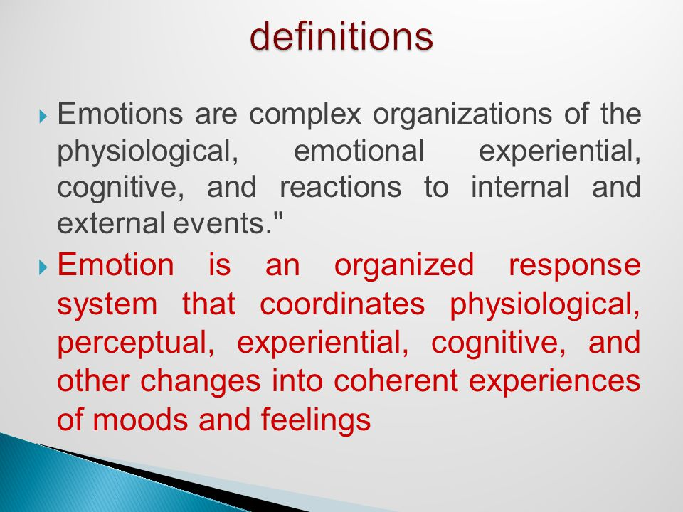  Emotions are complex organizations of the physiological, emotional experiential, cognitive, and reactions to internal and external events.  Emotion is an organized response system that coordinates physiological, perceptual, experiential, cognitive, and other changes into coherent experiences of moods and feelings