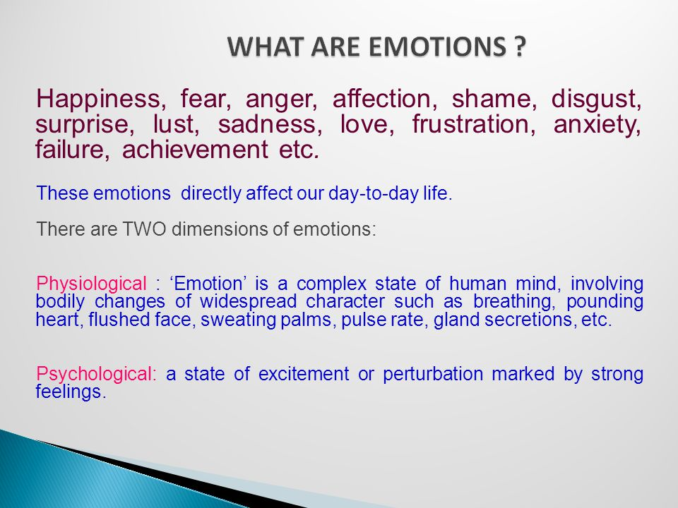 Happiness, fear, anger, affection, shame, disgust, surprise, lust, sadness, love, frustration, anxiety, failure, achievement etc.