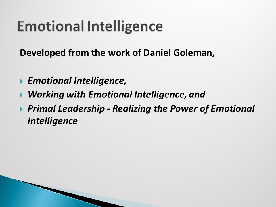 Developed from the work of Daniel Goleman,  Emotional Intelligence,  Working with Emotional Intelligence, and  Primal Leadership - Realizing the Power of Emotional Intelligence