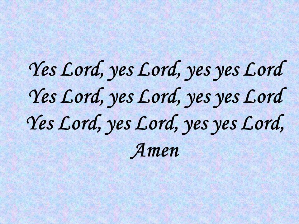 Yes Lord, yes Lord, yes yes Lord Yes Lord, yes Lord, yes yes Lord Yes Lord, yes Lord, yes yes Lord, Amen