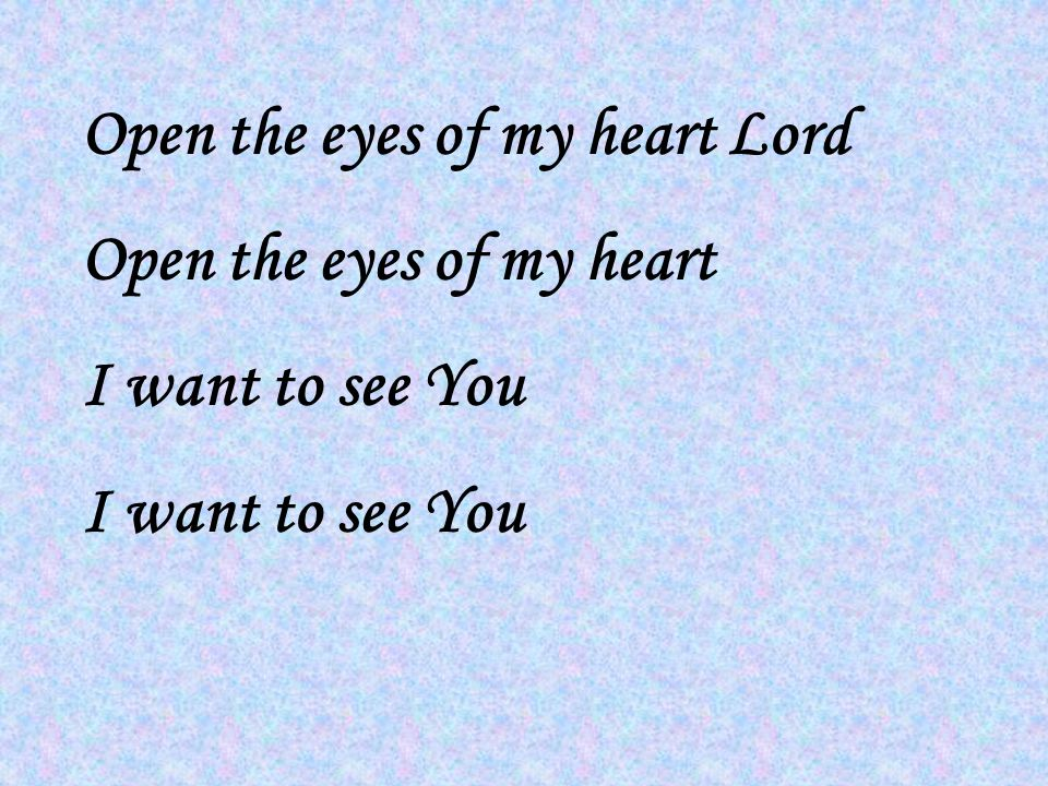 Open the eyes of my heart Lord Open the eyes of my heart I want to see You