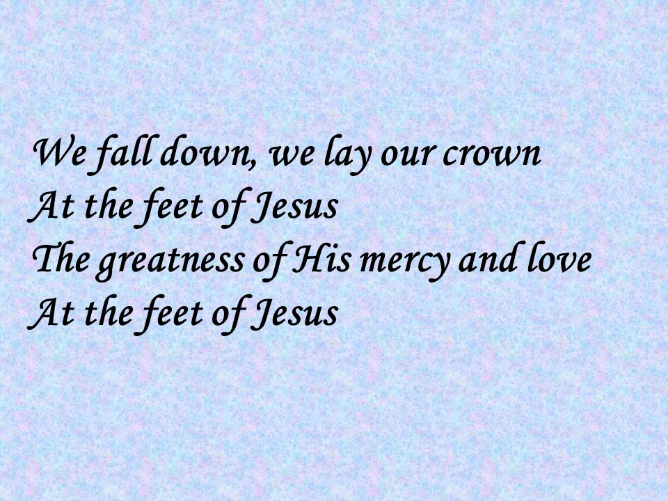 We fall down, we lay our crown At the feet of Jesus The greatness of His mercy and love At the feet of Jesus