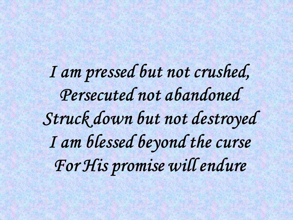 I am pressed but not crushed, Persecuted not abandoned Struck down but not destroyed I am blessed beyond the curse For His promise will endure