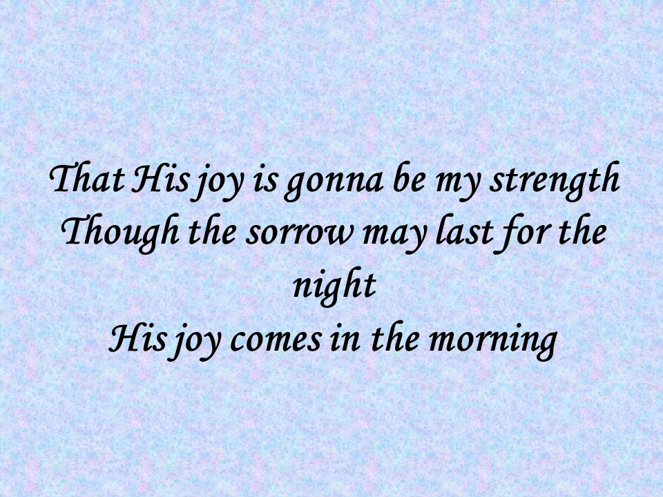 That His joy is gonna be my strength Though the sorrow may last for the night His joy comes in the morning