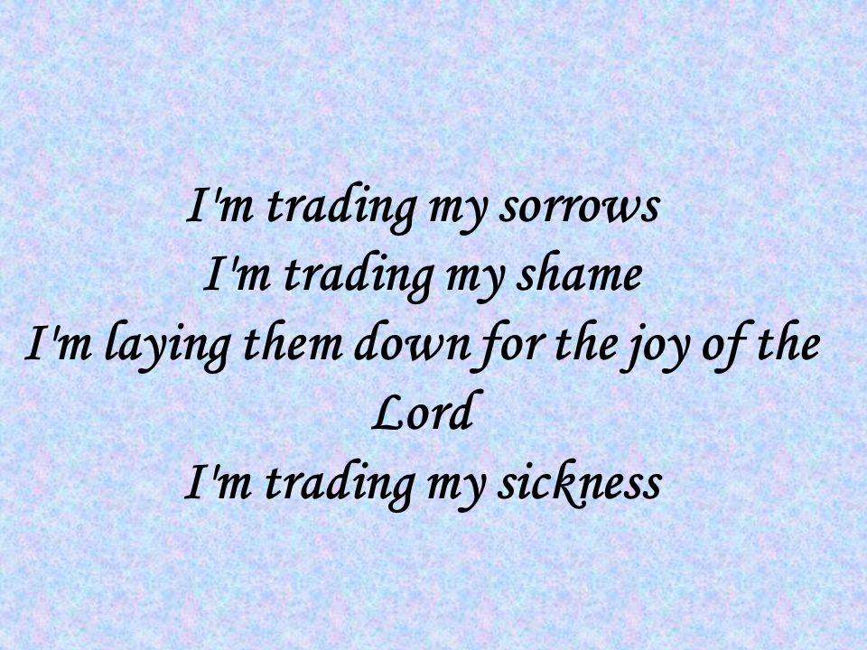 I m trading my sorrows I m trading my shame I m laying them down for the joy of the Lord I m trading my sickness
