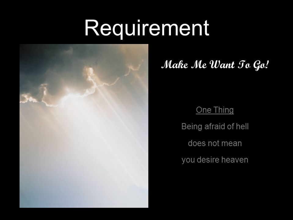 Requirement Make Me Want To Go! One Thing Being afraid of hell does not mean you desire heaven