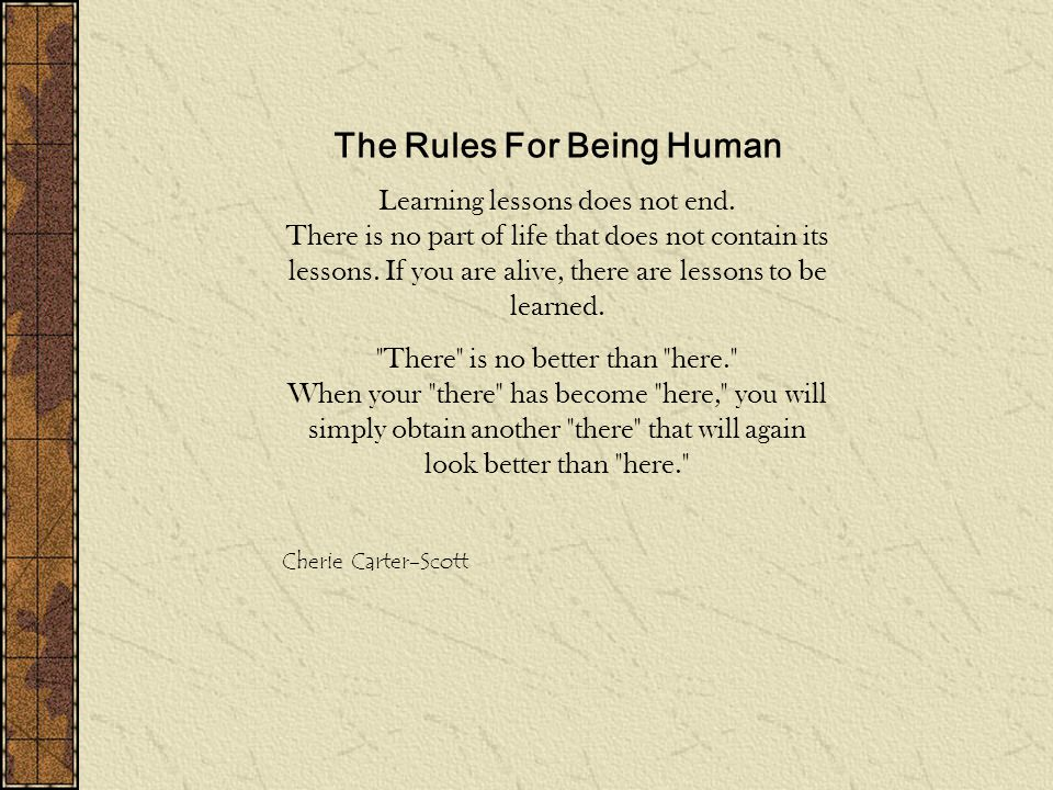 The Rules For Being Human Learning lessons does not end. There is no part of life that does not contain its lessons. If you are alive, there are lesso