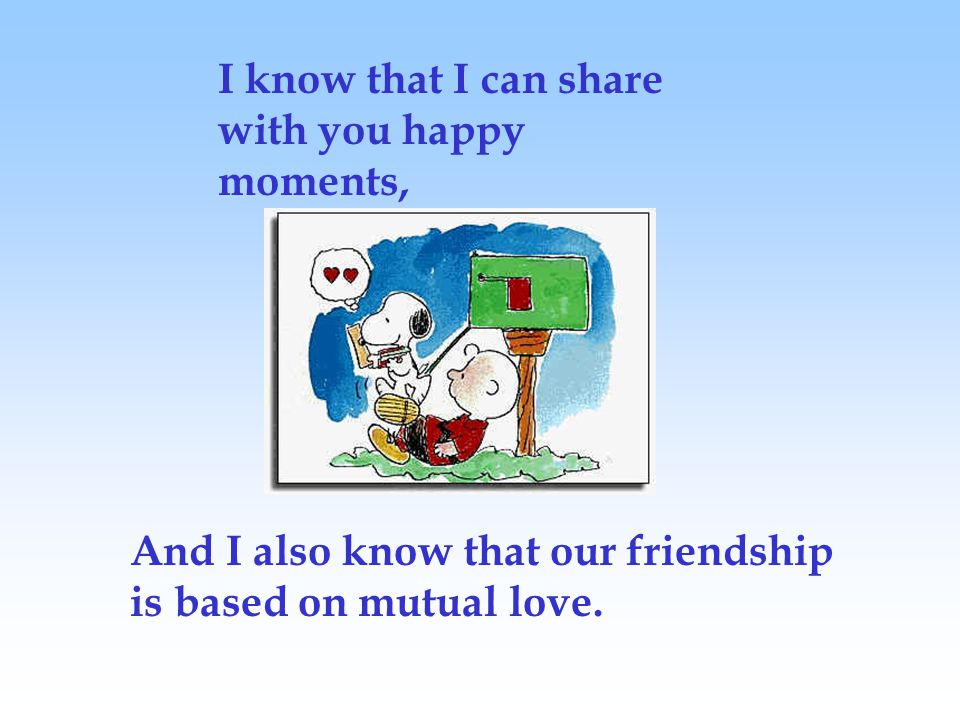 I know that I can share with you happy moments, And I also know that our friendship is based on mutual love.