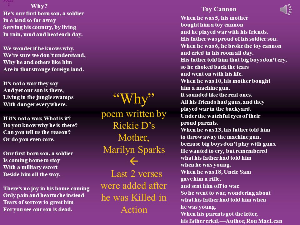 Why poem written by Rickie D's Mother, Marilyn Sparks  Last 2 verses were added after he was Killed in Action POEM' S Toy Cannon When he was 5, his mother bought him a toy cannon and he played war with his friends.