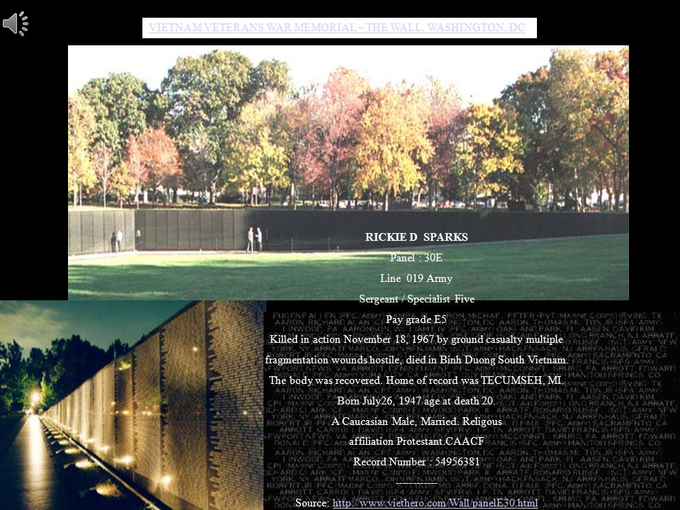 VIETNAM VETERANS WAR MEMORIAL – THE WALL, WASHINGTON, DC VIETNAM E WAR MEORIAL RICKIE D SPARKS Panel : 30E Line 019 Army Sergeant / Specialist Five Pay grade E5 Killed in action November 18, 1967 by ground casualty multiple fragmentation wounds hostile, died in Binh Duong South Vietnam.