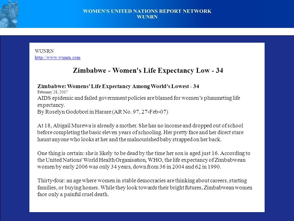 WUNRN http://www.wunrn.com Zimbabwe - Women s Life Expectancy Low - 34 Zimbabwe: Womens' Life Expectancy Among World s Lowest - 34 February 28, 2007 AIDS epidemic and failed government policies are blamed for women's plummeting life expectancy.