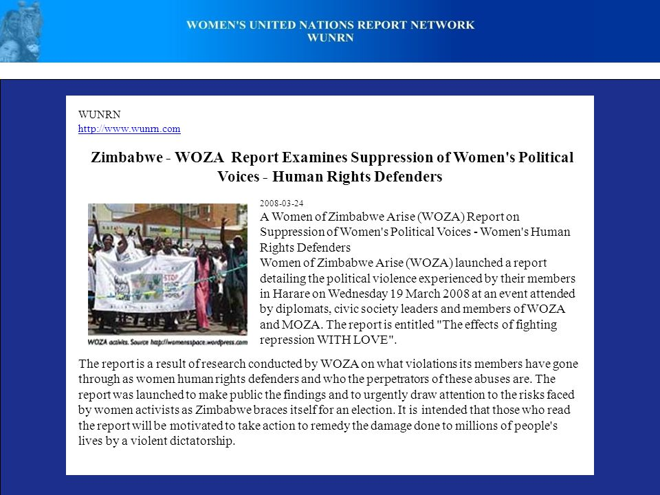 WUNRN http://www.wunrn.com Zimbabwe - WOZA Report Examines Suppression of Women s Political Voices - Human Rights Defenders 2008-03-24 A Women of Zimbabwe Arise (WOZA) Report on Suppression of Women s Political Voices - Women s Human Rights Defenders Women of Zimbabwe Arise (WOZA) launched a report detailing the political violence experienced by their members in Harare on Wednesday 19 March 2008 at an event attended by diplomats, civic society leaders and members of WOZA and MOZA.
