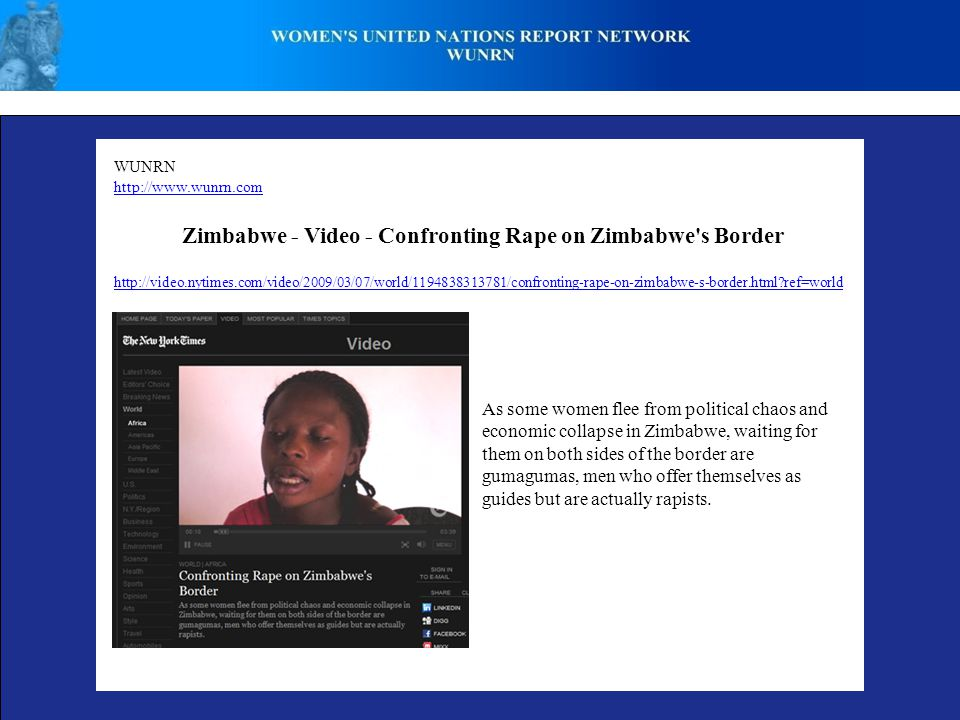 WUNRN http://www.wunrn.com Zimbabwe - Video - Confronting Rape on Zimbabwe s Border As some women flee from political chaos and economic collapse in Zimbabwe, waiting for them on both sides of the border are gumagumas, men who offer themselves as guides but are actually rapists.