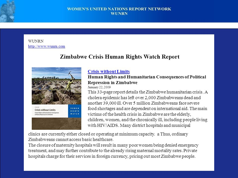 WUNRN http://www.wunrn.com Zimbabwe Crisis Human Rights Watch Report Crisis without Limits Human Rights and Humanitarian Consequences of Political Repression in Zimbabwe January 22, 2009 This 33-page report details the Zimbabwe humanitarian crisis.