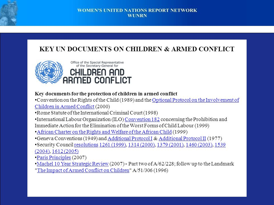KEY UN DOCUMENTS ON CHILDREN & ARMED CONFLICT Key documents for the protection of children in armed conflict Convention on the Rights of the Child (1989) and the Optional Protocol on the Involvement of Children in Armed Conflict (2000)Optional Protocol on the Involvement of Children in Armed Conflict Rome Statute of the International Criminal Court (1998) International Labour Organization (ILO) Convention 182 concerning the Prohibition and Immediate Action for the Elimination of the Worst Forms of Child Labour (1999)Convention 182 African Charter on the Rights and Welfare of the African Child (1999) African Charter on the Rights and Welfare of the African Child Geneva Conventions (1949) and Additional Protocol I & Additional Protocol II (1977)Additional Protocol IAdditional Protocol II Security Council resolutions 1261 (1999), 1314 (2000), 1379 (2001), 1460 (2003), 1539 (2004), 1612 (2005)resolutions1261 (1999)1314 (2000)1379 (2001)1460 (2003)1539 (2004)1612 (2005) Paris Principles (2007) Paris Principles Machel 10 Year Strategic Review (2007) - Part two of A/62/228; follow up to the Landmark The Impact of Armed Conflict on Children A/51/306 (1996) Machel 10 Year Strategic ReviewThe Impact of Armed Conflict on Children