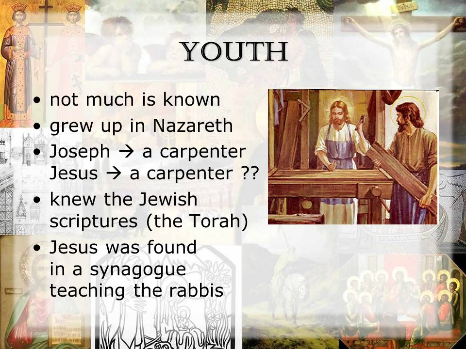 Youth not much is known grew up in Nazareth Joseph  a carpenter Jesus  a carpenter .