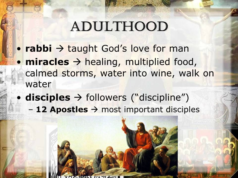Adulthood rabbi  taught God's love for man miracles  healing, multiplied food, calmed storms, water into wine, walk on water disciples  followers ( discipline ) –12 Apostles  most important disciples