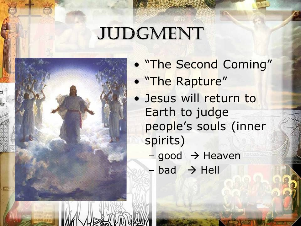 Judgment The Second Coming The Rapture Jesus will return to Earth to judge people's souls (inner spirits) –good  Heaven –bad  Hell