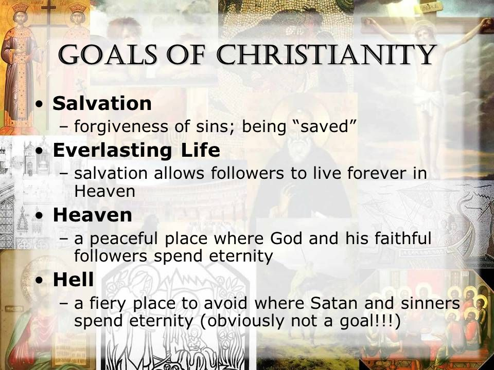 Goals of Christianity Salvation –forgiveness of sins; being saved Everlasting Life –salvation allows followers to live forever in Heaven Heaven –a peaceful place where God and his faithful followers spend eternity Hell –a fiery place to avoid where Satan and sinners spend eternity (obviously not a goal!!!)