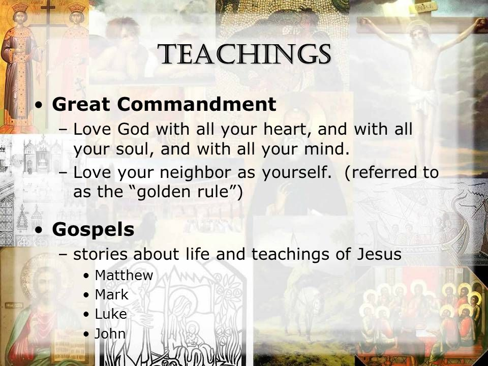 Teachings Great Commandment –Love God with all your heart, and with all your soul, and with all your mind.