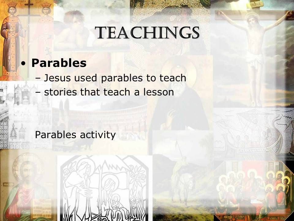 Teachings Parables –Jesus used parables to teach –stories that teach a lesson Parables activity