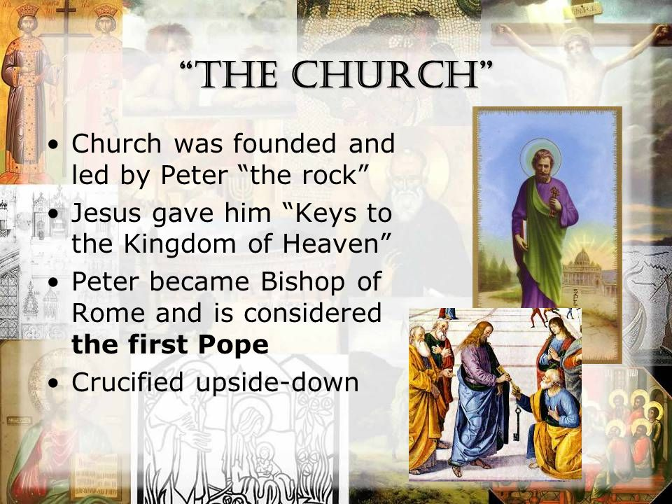 The Church Church was founded and led by Peter the rock Jesus gave him Keys to the Kingdom of Heaven Peter became Bishop of Rome and is considered the first Pope Crucified upside-down