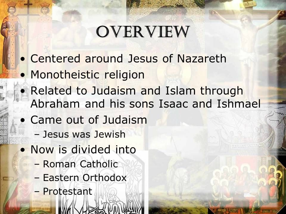 Overview Centered around Jesus of Nazareth Monotheistic religion Related to Judaism and Islam through Abraham and his sons Isaac and Ishmael Came out of Judaism –Jesus was Jewish Now is divided into –Roman Catholic –Eastern Orthodox –Protestant